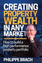 Creating Property Wealth in Any Market: How To Build a High Performance Property Portfolio by Philippe Brach