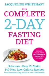 The Complete 2-Day Fasting Diet: Delicious; Easy To Make; 140 New Low-Calorie Recipes From The…