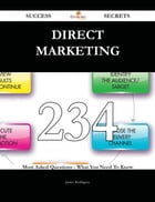 Direct Marketing 234 Success Secrets - 234 Most Asked Questions On Direct Marketing - What You Need To Know