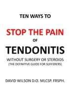 Ten Ways to Stop The Pain of Tendonitis Without Surgery or Steroids.: The Definitive Guide for Sufferers by David Wilson