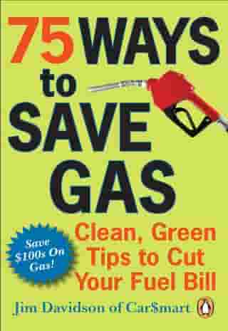75 Ways To Save Gas: Clean Green Tips To Cut Your Fuel Bill by Jim Davidson