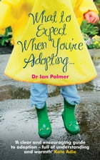 What to Expect When You're Adopting...: A practical guide to the decisions and emotions involved in adoption by Dr Ian Palmer