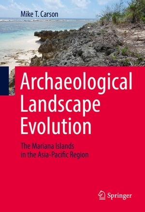 Archaeological Landscape Evolution: The Mariana Islands in the Asia-Pacific Region by Mike T. Carson