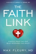 The Faith Link: Scientific Proof That Your Belief Determines Your Health by Max Fleury, MD
