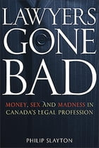 Lawyers Gone Bad: Money Sex And Madness In Canada's Legal Profession by Philip Slayton