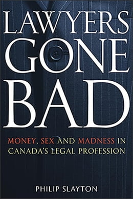 Book Lawyers Gone Bad: Money Sex And Madness In Canada's Legal Profession by Philip Slayton