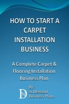 How To Start A Carpet Installation Business: A Complete Carpet & Flooring Installation Business Plan