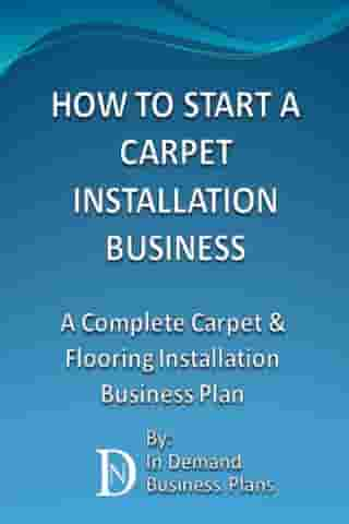 How To Start A Carpet Installation Business: A Complete Carpet & Flooring Installation Business Plan by In Demand Business Plans