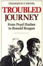 Troubled Journey: From Pearl Harbor to Ronald Reagan by Frederick F. Siegel