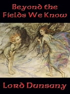 Beyond the Fields We Know: With linked Table of Contents by Lord Dunsany