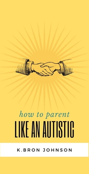 How to Parent Like an Autistic by K.Bron Johnson