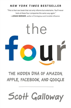 The Four: The Hidden DNA of Amazon, Apple, Facebook, and Google by Scott Galloway