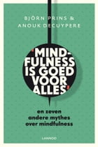Mindfulness is goed voor alles: en zeven andere mythes over mindfulness by Bjorn Prins