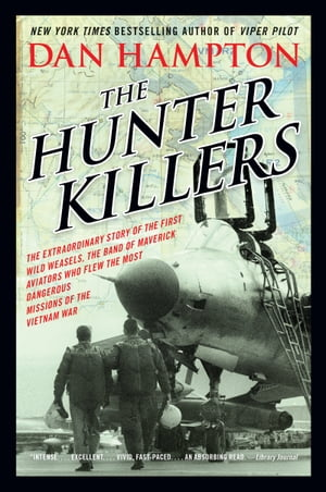 The Hunter Killers The Extraordinary Story of the First Wild Weasels,  the Band of Maverick Aviators Who Flew the Most Dangerous Missions of the Vietna