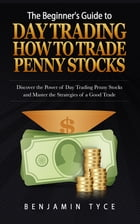 The Beginner's Guide to Day Trading: How to Trade Penny Stocks: Discover the Power of Day Trading Penny Stocks and Master the Strategies of a Good Tra by Benjamin Tyce