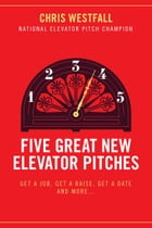 Five Great New Elevator Pitches: Get a Job, Get a Raise, Get a Date and MORE by Chris Westfall