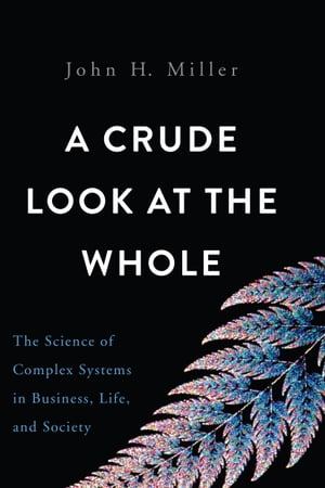 A Crude Look at the Whole The Science of Complex Systems in Business,  Life,  and Society
