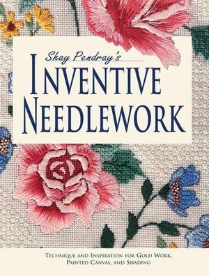 Shay Pendray's Inventive Needlework: Techniques & Inspiration for Gold Work,  Painted Canvas,  & Shading Techniques & Inspiration for Gold Work,  Painted