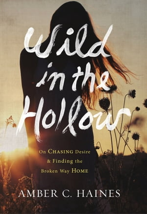 Wild in the Hollow On Chasing Desire and Finding the Broken Way Home