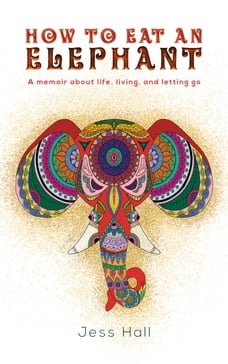 How to Eat an Elephant: A memoir about life, living, and letting go