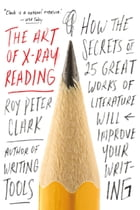 The Art of X-Ray Reading: How the Secrets of 25 Great Works of Literature Will Improve Your Writing by Roy Peter Clark