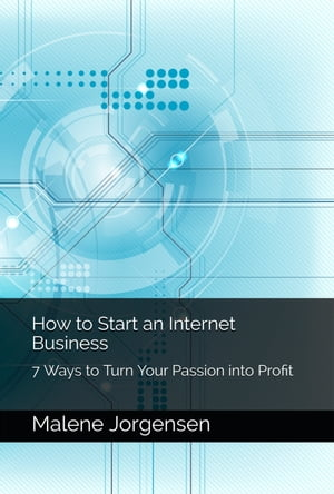 How to Start an Internet Business: 7 Ways to Turn Passion into Profit by Malene Jorgensen