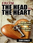 From the Head to the Heart: Moving from Biblical Concepts to Experiential Reality by Terry Stanley