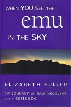 When You See the Emu in the Sky: My Journey of Self-Discovery in the Outback by Elizabeth Fuller