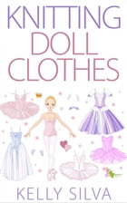 Knitting Doll Clothes by Kelly Silva