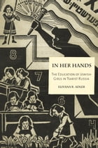 In Her Hands: The Education of Jewish Girls in Tsarist Russia by Eliyana R. Adler