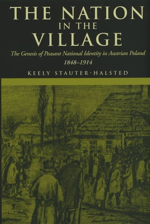 The Nation in the Village The Genesis of Peasant National Identity in Austrian Poland, 1848–1914