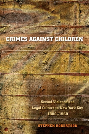 Crimes against Children Sexual Violence and Legal Culture in New York City,  1880-1960