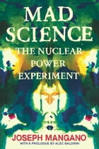 Mad Science: The Nuclear Power Experiment by Joseph Mangano