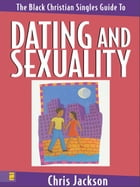The Black Christian Singles Guide to Dating and Sexuality by Chris Jackson