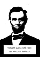 Widger's Quotations from the Works of Abraham by Abraham Lincoln
