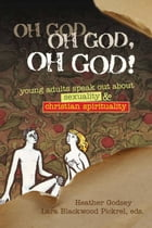 Oh God, Oh God, Oh God!: Young Adults Speak out about Sexuality and Christianity by Rev. Heather Godsey