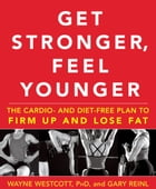 Get Stronger, Feel Younger: The Cardio and Diet-Free Plan to Firm Up and Lose Fat by Wayne Westcott