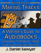 Making Tracks: A Writer's Guide to Audiobooks (and How to Produce Them) by J. Daniel Sawyer