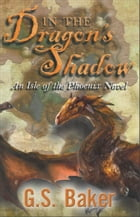 In the Dragon's Shadow; An Isle of the Phoenix Novel by G. S. Baker