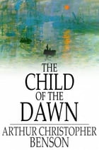 The Child of the Dawn by Arthur Christopher Benson