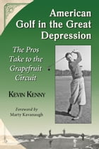 American Golf in the Great Depression: The Pros Take to the Grapefruit Circuit by Kevin Kenny