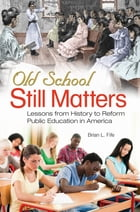 Old School Still Matters: Lessons from History to Reform Public Education in America: Lessons from History to Reform Public Education in America by Brian L.. Fife