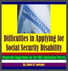 Difficulties in Applying for U.S. Social Security Disability: Respectful Disagreements and Suggestions for the SSDI Application Process by James Lowrance
