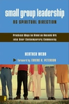 Small Group Leadership as Spiritual Direction: Practical Ways to Blend an Ancient Art into Your Contemporary Community by Heather Parkinson Webb