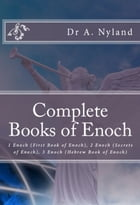 Complete Books of Enoch: 1 Enoch (First Book of Enoch), 2 Enoch (Secrets of Enoch), 3 Enoch (Hebrew Book of Enoch) by Dr. A. Nyland