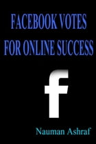 Facebook Votes For Online Success: Guide for using Facebook for more exposure on internet by Nauman Ashraf