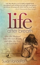 Life After Breath: After Her Husband Takes His Last Breath, and After She Tries to Catch Hers by Susan VandePol