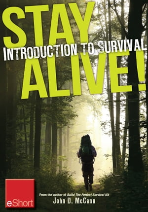Stay Alive - Introduction to Survival Skills eShort: An overview of basic survival skills, kits, food, clothing & more. by John McCann