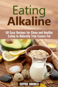 Eating Alkaline: 50 Easy Recipes for Clean and Healthy Eating to Naturally Trim Excess Fat: Eating…