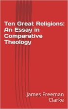 Ten Great Religions: An Essay in Comparative Theology by James Freeman Clarke